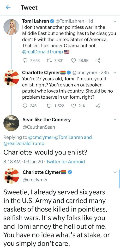 The Middle: Tweet  @TomiLahren · 1d  I don't want another pointless war in the  Middle East but one thing has to be clear, you  don't F with the United States of America.  Tomi Lahren  That shit flies under Obama but not  @realDonaldTrump E  9 7,653  27 7,801  48.9K  Charlotte Clymer O @cmclymer 23h  You're 27 years-old, Tomi. I'm sure you'll  enlist, right? You're such an outspoken  patriot who loves this country. Should be no  problem to serve in uniform, right?  27 1,522  246  21K  Sean like the Connery  @CauthanSean  Replying to @cmclymer @TomiLahren and  @realDonaldTrump  Charlotte would you enlist?  8:18 AM · 03 Jan 20 · Twitter for Android  Charlotte Clymer= O  @cmclymer  Sweetie, I already served six years  in the U.S. Army and carried many  caskets of those killed in pointless,  selfish wars. It's why folks like you  and Tomi annoy the hell out of me.  You have no idea what's at stake, or  you simply don't care.