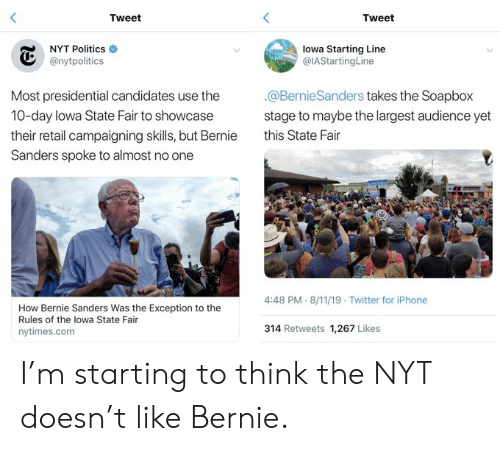 Bernie Sanders, Iphone, and Politics: Tweet  Tweet  NYT Politics  lowa Starting Line  @IAStartingLine  @nytpolitics  @BernieSanders takes the Soapbox  Most presidential candidates use the  10-day lowa State Fair to showcase  stage to maybe the largest audience yet  this State Fair  their retail campaigning skills, but Bernie  Sanders spoke to almost no one  4:48 PM 8/11/19 Twitter for iPhone  How Bernie Sanders Was the Exception to the  Rules of the lowa State Fair  314 Retweets 1,267 Likes  nytimes.com I'm starting to think the NYT doesn't like Bernie.