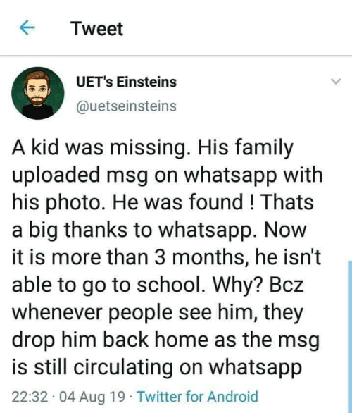 whatsapp: Tweet  UET's Einsteins  @uetseinsteins  A kid was missing. His family  uploaded msg on whatsapp with  his photo. He was found! Thats  a big thanks to whatsapp. Now  it is more than 3 months, he isn't  able to go to school. Why? Bcz  whenever people see him, they  drop him back home as the msg  is still circulating on whatsapp  22:32 04 Aug 19 Twitter for Android