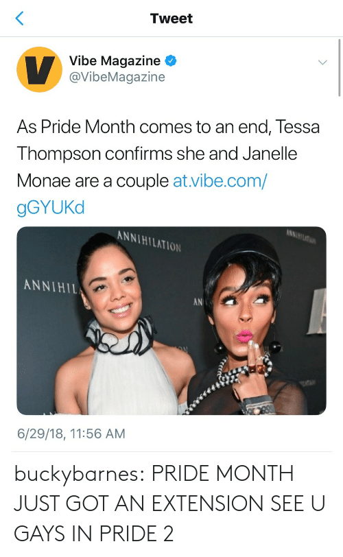 Janelle Monae: Tweet  Vibe Magazine  @VibeMagazine  As Pride Month comes to an end, Tessa  Thompson confirms she and Janelle  Monae are a couple at.vibe.com/  gGYUKd  KNNIHILATION  ANNIHIL  AN  6/29/18, 11:56 AM buckybarnes: PRIDE MONTH JUST GOT AN EXTENSION SEE U GAYS IN PRIDE 2