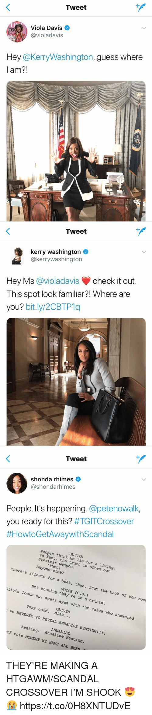 viola: Tweet  Viola Davis  @violadavis  VIS  Hey @KerryWashington,guess where  am?!   Tweet  kerry washington  @kerrywashington  Hey Ms@violadavischeck it out.  This spot look familiar?! Where are  you? bit.ly/2CBTP1q   1  Tweet  shonda rhimes  shondarhimes  People. It's happening. petenowalk,  you ready for this? #TGITCrossover  #HowtoGetAWaywithScandal  OLIVIA  People think we lie for a living  In fact, the truth is  greatest weapon  often our  Anyone else?  There's silence  for a beat, then, from the back of  the rool  VOICE (o.S.)  Not knowing they're in a crisi  plivia looks up, me  ets eyes with the voice who answered  OLIVIA  very good. Miss...  we REVERSE TO RE  VEAL ANNALISE KEATING!!!!  ANNALISE  Keating. Annalise Keating  ff this MOMENT WE HAVE ALL BEEN THEY'RE MAKING A HTGAWM/SCANDAL CROSSOVER I'M SHOOK 😍😭 https://t.co/0H8XNTUDvE