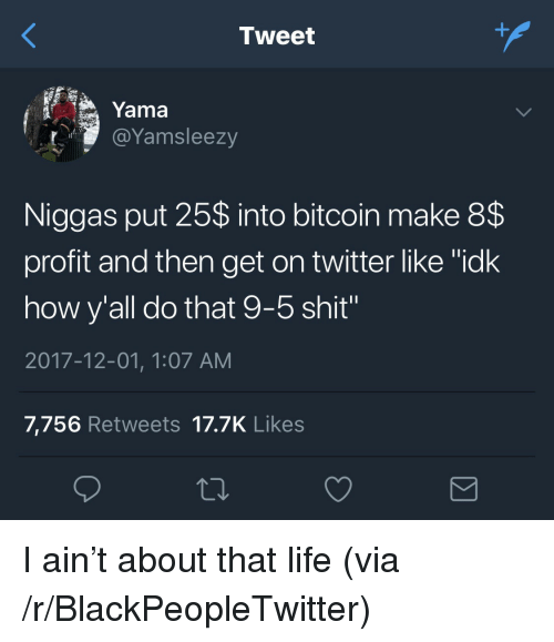 """About That Life: Tweet  Yama  @Yamsleezy  Niggas put 25$ into bitcoin make 8$  profit and then get on twitter like """"idk  how y'all do that 9-5 shit""""  2017-12-01, 1:07 AM  7,756 Retweets 17.7K Likes <p>I ain't about that life (via /r/BlackPeopleTwitter)</p>"""