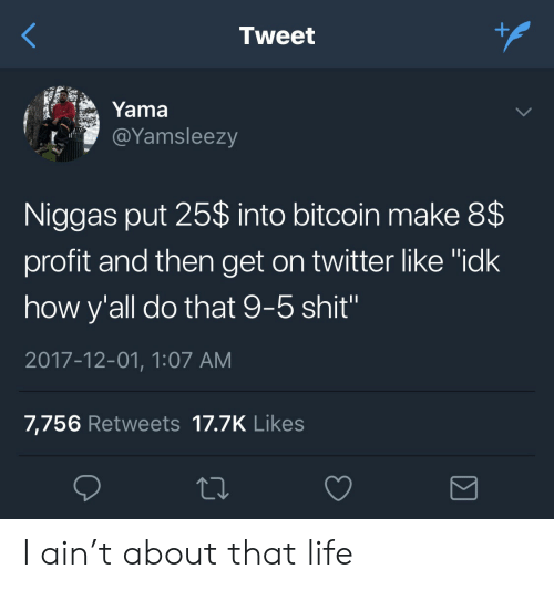 """About That Life: Tweet  Yama  @Yamsleezy  Niggas put 25$ into bitcoin make 8$  profit and then get on twitter like """"idk  how y'all do that 9-5 shit""""  2017-12-01, 1:07 AM  7,756 Retweets 17.7K Likes I ain't about that life"""