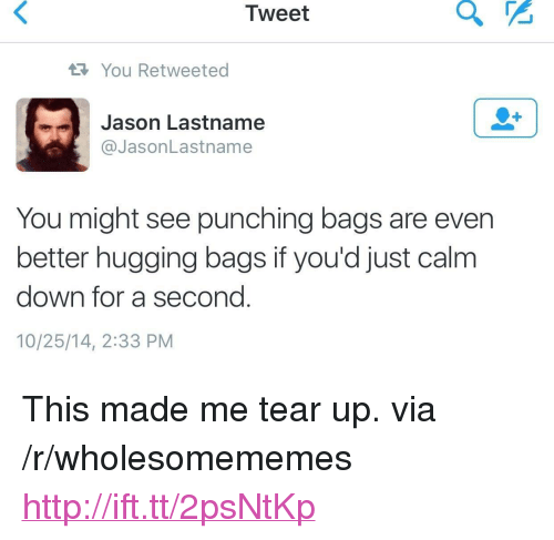 "Http, Jason, and Down: Tweet  You Retweeted  Jason Lastname  @JasonLastname  You might see punching bags are even  better hugging bags if you'd just calm  down for a second.  10/25/14, 2:33 PM <p>This made me tear up. via /r/wholesomememes <a href=""http://ift.tt/2psNtKp"">http://ift.tt/2psNtKp</a></p>"