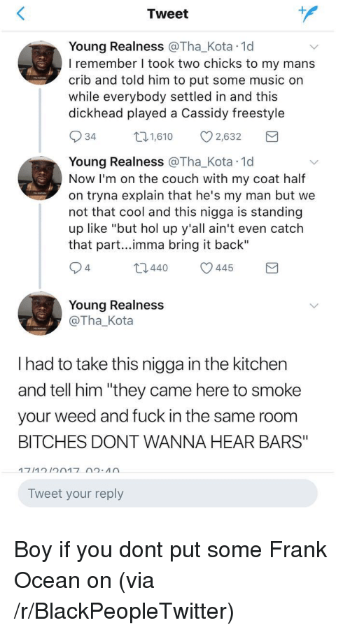 """realness: Tweet  Young Realness @Tha_Kota 1d  I remember I took two chicks to my mans  crib and told him to put some music on  while everybody settled in and this  dickhead played a Cassidy freestyle  34  1,610 2,632  Young Realness @Tha_Kota 1d  Now I'm on the couch with my coat half  on tryna explain that he's my man but we  not that cool and this nigga is standing  up like """"but hol up y'all ain't even catch  that part...imma bring it back""""  4  t0440 445  Young Realness  @Tha_Kota  I had to take this nigga in the kitchen  and tell him """"they came here to smoke  your weed and fuck in the same room  BITCHES DONT WANNA HEAR BARS""""  Tweet your reply <p>Boy if you dont put some Frank Ocean on (via /r/BlackPeopleTwitter)</p>"""