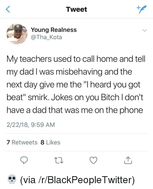 """realness: Tweet  Young Realness  @Tha_Kota  My teachers used to call home and tell  my dad I was misbehaving and the  next day give me the """"l heard you got  beat"""" smirk. Jokes on you Bitch l don't  have a dad that was me on the phone  2/22/18, 9:59 AM  7 Retweets 8 Likes <p>💀 (via /r/BlackPeopleTwitter)</p>"""