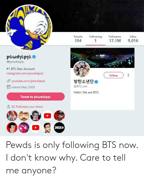 Hello, Instagram, and Stan: Tweets Following Followers  104  Likes  17.1M 9,016  @pewdiepie  #1 BTS Stan Account  instagram.com/pewdiepie/  Follow  youtube.com/pewdiepie  Ei! Joined May 2009  방탄소년단*  @BTS twt  Hello! We are BTS!  Tweet to pewdyeppe  2 32 Followers you know  SMOSH Pewds is only following BTS now. I don't know why. Care to tell me anyone?