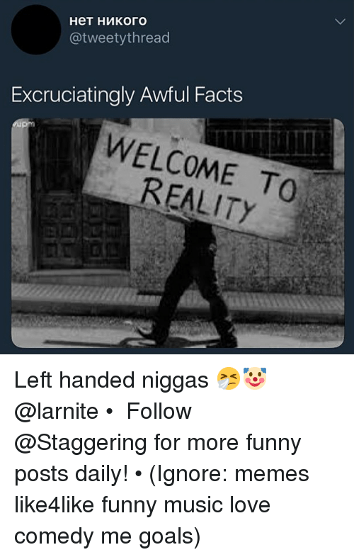 Facts, Funny, and Goals: @tweetythread  Excruciatingly Awful Facts  WELCOME TO  REALITY Left handed niggas 🤧🤡 @larnite • ➫➫➫ Follow @Staggering for more funny posts daily! • (Ignore: memes like4like funny music love comedy me goals)
