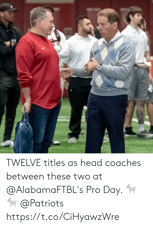 Head, Memes, and Patriotic: TWELVE titles as head coaches between these two at @AlabamaFTBL's Pro Day. 🐐🐐 @Patriots https://t.co/CiHyawzWre