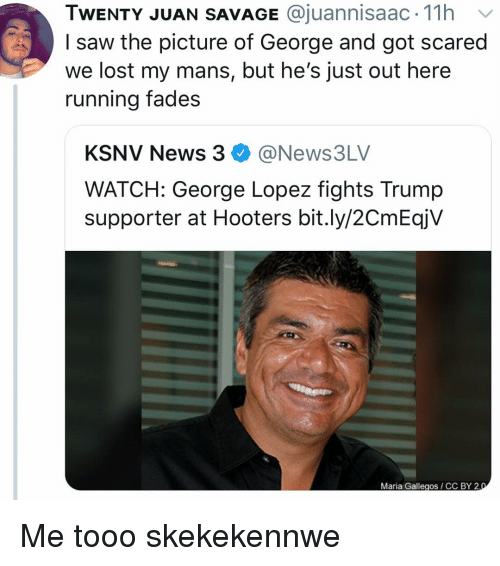 Trump Supporter: TWENTY JUAN SAVAGE @juannisaac. 11h v  I saw the picture of George and got scared  we lost my mans, but he's just out here  running fades  KSNV News 3@News3LV  WATCH: George Lopez fights Trump  supporter at Hooters bit.ly/2CmEqjV  Maria Gallegos CC BY 2 Me tooo skekekennwe