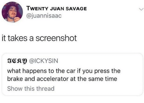 brake: TWENTY JUAN SAVAGE  @juannisaac  it takes a screenshot  3CS @ICKYSIN  what happens to the car if you press thee  brake and accelerator at the same time  Show this thread