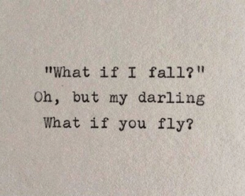 """Fall, Fly, and Darling: tWhat if I fall?""""  Oh, but my darling  What if you fly?"""