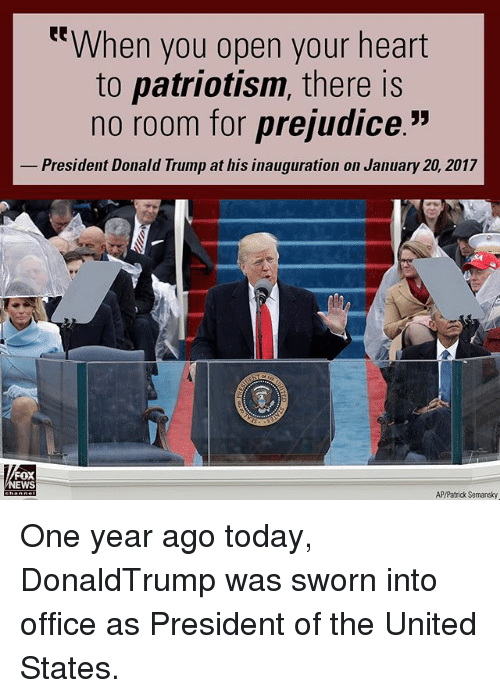 """Donald Trump, Memes, and Heart: t""""When you open your heart  to patriotism, there is  no room for prejudice.""""  President Donald Trump at his inauguration on January 20, 2017  oX  EWS  AP/Patrick Semansky One year ago today, DonaldTrump was sworn into office as President of the United States."""