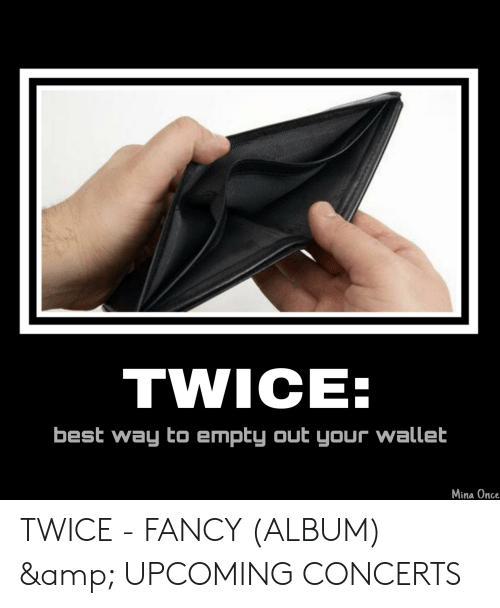 Best, Fancy, and Once: TWICE:  best way to empty out your wallet  Mina Once TWICE - FANCY (ALBUM) & UPCOMING CONCERTS