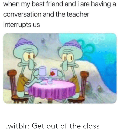 Out Of: twitblr:  Get out of the class