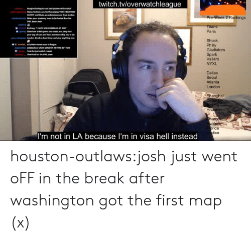 titan: twitch.tvloverwatchleague  62919  Pre-Week 2 Rankings  Titan  Paris  Shock  Philly  Gladiators  Spark  Valiant  NYXL  ginse idesho MOVE LONDON TO THE BOTTOM  Yeah be  Dallas  Seoul  Atlanta  London  Shanghai  arg  ida  tice  I'm not in LA because I'm in visa hell instead houston-outlaws:josh just went oFF in the break after washington got the first map (x)