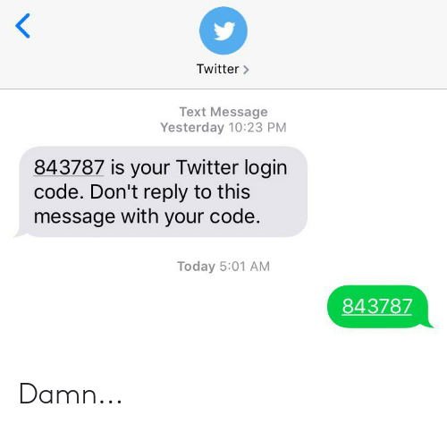 Twitter, Text, and Today: Twitter>  Text Message  Yesterday 10:23 PM  843787 is your Twitter login  code. Don't reply to this  message with your code.  Today 5:01 AM  843787 Damn...