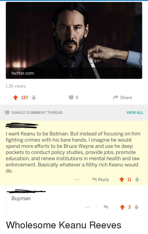 Be Batman: twitter.com  1.2k views  137  Share  SINGLE COMMENT THREAD  VIEW ALL  I want Keanu to be Batman. But instead of focusing on him  fighting crimes with his bare hands, I imagine he would  spend more efforts to be Bruce Wayne and use he deep  pockets to conduct policy studies, provide jobs, promote  education, and renew institutions in mental health and law  enforcement. Basically whatever a filthy rich Keanu would  do.  勺Reply  11  Buyman <p>Wholesome Keanu Reeves</p>