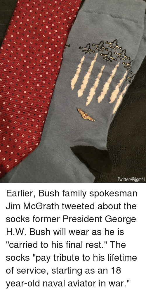 """Family, Memes, and Twitter: Twitter/@jgm41 Earlier, Bush family spokesman Jim McGrath tweeted about the socks former President George H.W. Bush will wear as he is """"carried to his final rest."""" The socks """"pay tribute to his lifetime of service, starting as an 18 year-old naval aviator in war."""""""