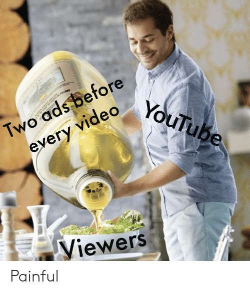 Painful: Two ads before  every video  YouTube  Viewers Painful