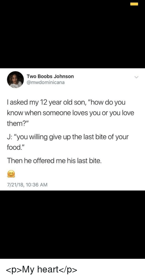 "Food, Love, and Boobs: Two Boobs Johnson  @mwdominicana  l asked my 12 year old son, ""how do you  know when someone loves you or you love  them?""  J: ""you willing give up the last bite of your  food.""  Then he offered me his last bite.  7/21/18, 10:36 AM <p>My heart</p>"