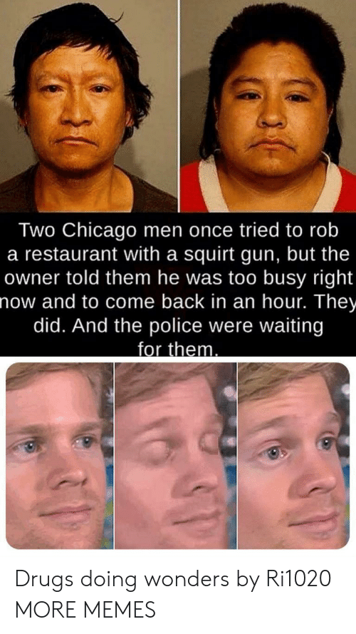 Were Waiting: Two Chicago men once tried to rob  a restaurant with a squirt gun, but the  owner told them he was too busy right  now and to come back in an hour. They  did. And the police were waiting  for them Drugs doing wonders by Ri1020 MORE MEMES