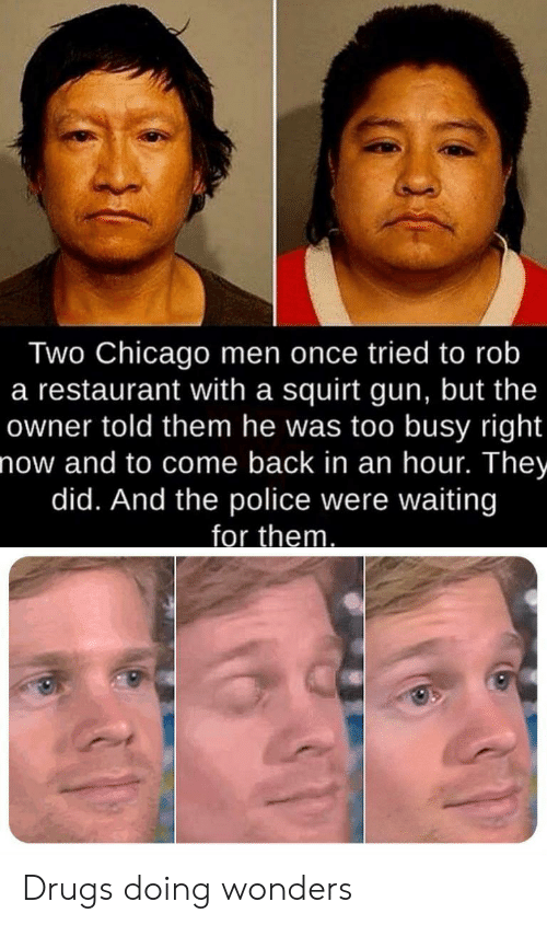 Chicago, Drugs, and Police: Two Chicago men once tried to rob  a restaurant with a squirt gun, but the  owner told them he was too busy right  now and to come back in an hour. They  did. And the police were waiting  for them Drugs doing wonders