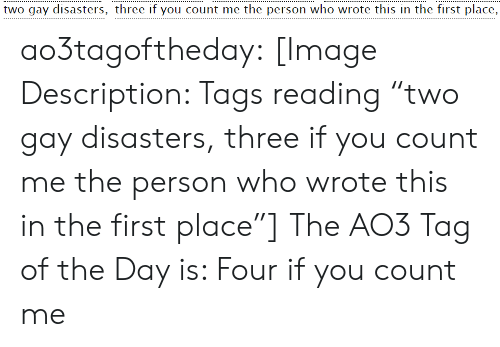 "Target, Tumblr, and Blog: two gay disasters, three if you count me the person who wrote this in the first place, ao3tagoftheday:  [Image Description: Tags reading ""two gay disasters, three if you count me the person who wrote this in the first place""]  The AO3 Tag of the Day is: Four if you count me"