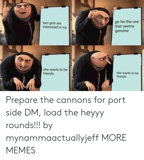 Dank, Friends, and Girls: two girls are  interested in me  go for the one  that seems  genuine  she wants to be  friends  she wants to be  friends Prepare the cannons for port side DM, load the heyyy rounds!!! by mynammaactuallyjeff MORE MEMES
