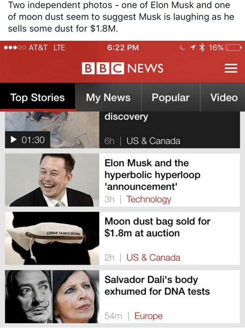 News, At&t, and Bbc News: Two independent photos - one of Elon Musk and one  of moon dust seem to suggest Musk is laughing as he  sells some dust for $1.8M  1 16%  oo AT&T LTE  6:22 PM  BBC NEWS  Top Stories  Popular  Video  My News  discovery  01:30  US & Canada  6h  Elon Musk and the  hyperbolic hyperloop  'announcement'  3h | Technology  Moon dust bag sold for  $1.8m at auction  LUNAR SAMPLE RETURN  2h | US & Canada  Salvador Dali's body  exhumed for DNA tests  54m | Europe