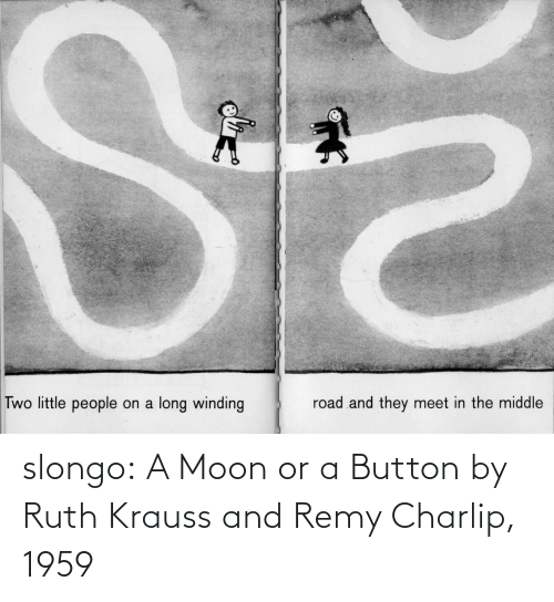 Remy: Two little people on a long winding  road and they meet in the middle slongo: A Moon or a Button by Ruth Krauss and Remy Charlip, 1959