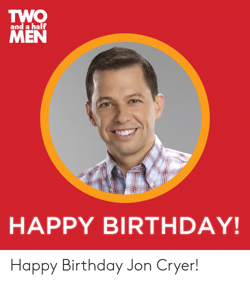Birthday, Dank, and Happy Birthday: TWO  MEN  and a half  HAPPY BIRTHDAY! Happy Birthday Jon Cryer!