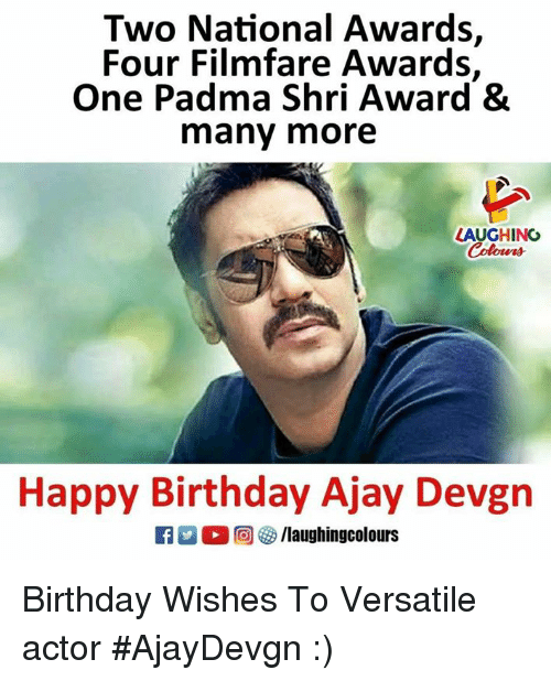 Birthday, Happy Birthday, and Happy: Two National Awards,  Four Filmfare Awards,  One Padma Shri Award &  many more  LAUGHING  olowrs  Happy Birthday Ajay Devgn  Alaughingcolours Birthday Wishes To Versatile actor  #AjayDevgn :)