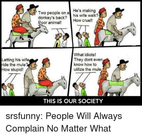 utilize: Two people on a He's making  donkey's back? h  Poor animal  his wife walk?  How cruel!  Letting his wife  ride the mule2  How stupid!  What idiots!  They dont even  know how to  utilize the mule  THIS IS OUR SOCIETY srsfunny:  People Will Always Complain No Matter What