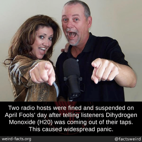 h20: Two radio hosts were fined and suspended on  April Fools' day after telling listeners Dihydrogen  Monoxide (H20) was coming out of their taps.  This caused widespread panic.  weird-facts.org  @factsweird