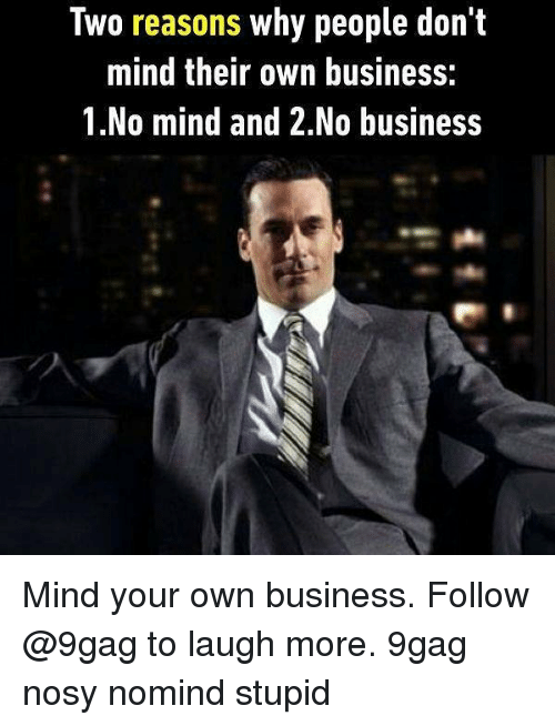 9gag, Memes, and Business: Two reasons why people don't  mind their own business:  1.No mind and 2.No business Mind your own business. Follow @9gag to laugh more. 9gag nosy nomind stupid