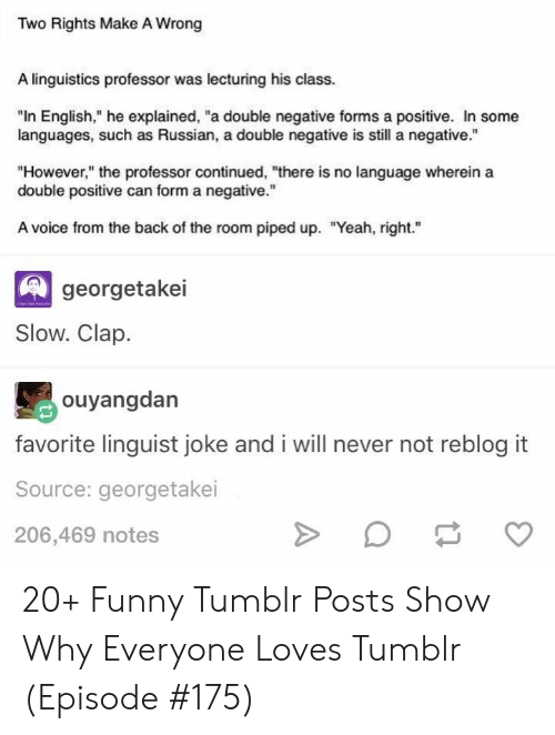 "Funny, Tumblr, and Yeah: Two Rights Make A Wrong  A linguistics professor was lecturing his class.  ""In English,"" he explained, ""a double negative forms a positive. In some  languages, such as Russian, a double negative is still a negative.""  ""However,"" the professor continued, ""there is no language wherein a  double positive can form a negative.""  A voice from the back of the room piped up. ""Yeah, right.  georgetakei  Slow. Clap  ouyangdan  favorite linguist joke and i will never not reblog it  Source: georgetakei  206,469 notes 20+ Funny Tumblr Posts Show Why Everyone Loves Tumblr (Episode #175)"