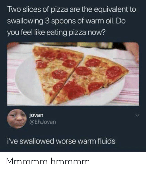 swallowing: Two slices of pizza are the equivalent to  swallowing 3 sp0ons of warm oil. Do  you feel like eating pizza now?  jovan  @EhJovan  i've swallowed worse warm fluids Mmmmm hmmmm