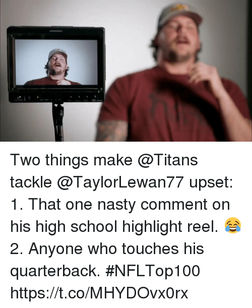 Memes, Nasty, and School: Two things make @Titans tackle @TaylorLewan77 upset:  1. That one nasty comment on his high school highlight reel. 😂 2. Anyone who touches his quarterback. #NFLTop100 https://t.co/MHYDOvx0rx