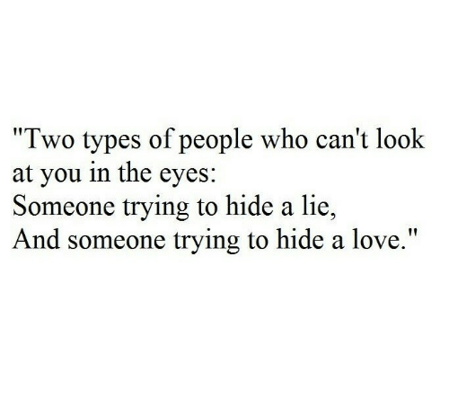 "Love, Who, and Hide: ""Two types of people who can't look  at you in the eyes:  Someone trying to hide a lie,  And someone trying to hide a love."""