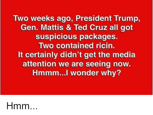 packages: Two weeks ago, President Trump,  Gen. Mattis & Ted Cruz all got  suspicious packages.  Two contained ricin.  It certainly didn't get the media  attention we are seeing now  Hmmm...l wonder why? Hmm...