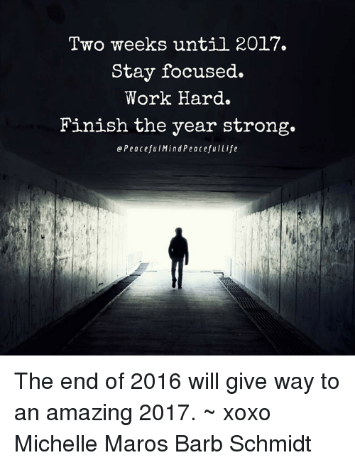 maro: Two weeks until 2017.  Stay focused.  Work Hard.  Finish the year strong.  Q Peaceful Min d PeacefulLife The end of 2016 will give way to an amazing 2017. ~ xoxo Michelle Maros Barb Schmidt