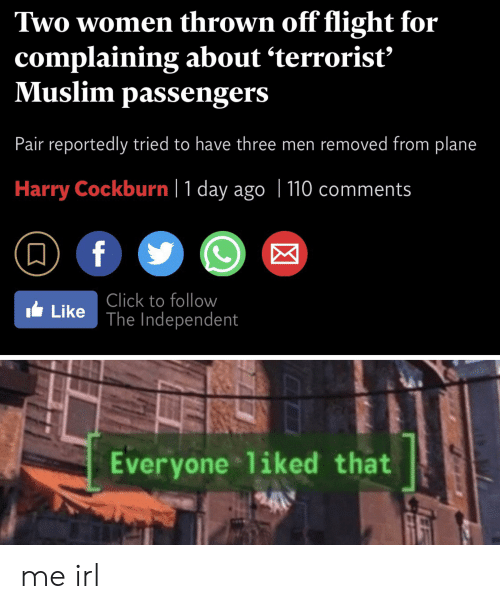 Click, Muslim, and Flight: Two women thrown off flight for  complaining about 'terrorist  Muslim passengers  Pair reportedly tried to have three men removed from plane  Harry Cockburn 1 day ago | 110 comments  f  Click to follow  Like The Independent  Everyone liked that me irl