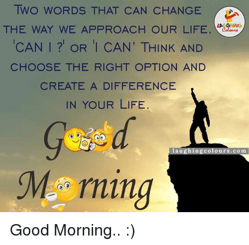 La U: TWO WORDS THAT CAN CHANGE  THE WAY WE APPROACH OUR LIFE  CAN I OR I CAN' THINK AND  CHOOSE THE RIGHT OPTION AND  CREATE A DIFFERENCE  IN YOUR LIFE  la u  g hin g Colour  COm  M rning Good Morning.. :)