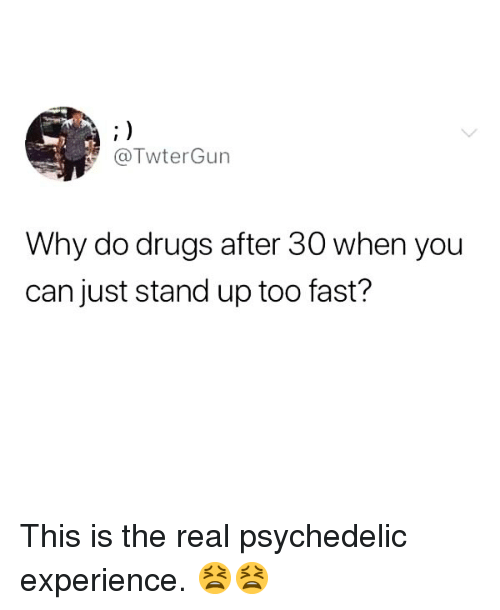 Drugs, Memes, and The Real: @TwterGun  Why do drugs after 30 when you  can just stand up too fast? This is the real psychedelic experience. 😫😫