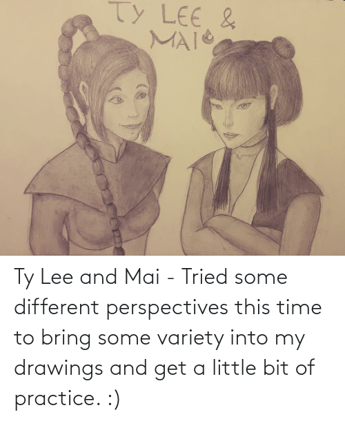 Little Bit: Ty Lee and Mai - Tried some different perspectives this time to bring some variety into my drawings and get a little bit of practice. :)