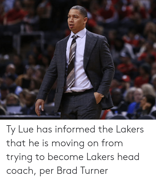 Head, Los Angeles Lakers, and Coach: Ty Lue has informed the Lakers that he is moving on from trying to become Lakers head coach, per Brad Turner