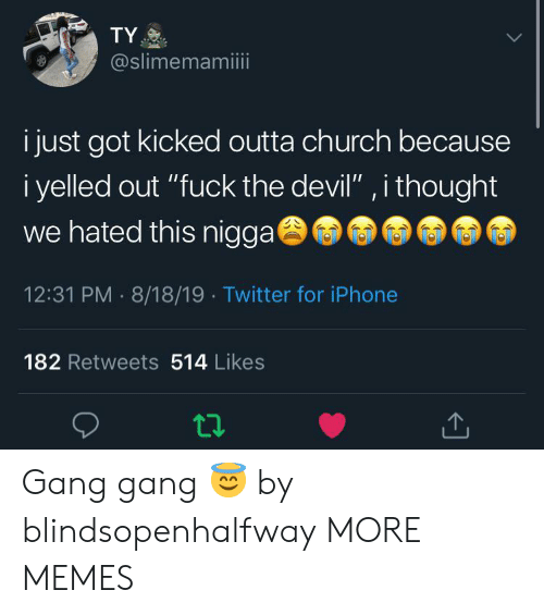 """Church, Dank, and Iphone: TY  @slimemamiii  i just got kicked outta church because  i yelled out """"fuck the devil"""" , i thought  we hated this nigga  12:31 PM 8/18/19 Twitter for iPhone  182 Retweets 514 Likes Gang gang 😇 by blindsopenhalfway MORE MEMES"""