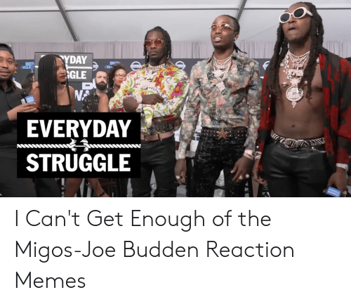 Migos Joe Budden Memes: TYDAY  BET  WAR  NISSAN US SAN  GGLE  EVERYDAY  AIL  STRUGGLE I Can't Get Enough of the Migos-Joe Budden Reaction Memes