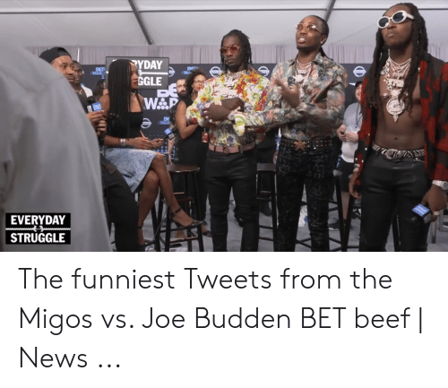 Migos Joe Budden Memes: TYDAY  GGLE  BE  WP  BET  WAR  NisSAN  NSSAN  SAN  WARe  EVERYDAY  STRUGGLE The funniest Tweets from the Migos vs. Joe Budden BET beef | News ...